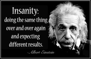 Einstein, Insanity - doing the same thing expecting different results